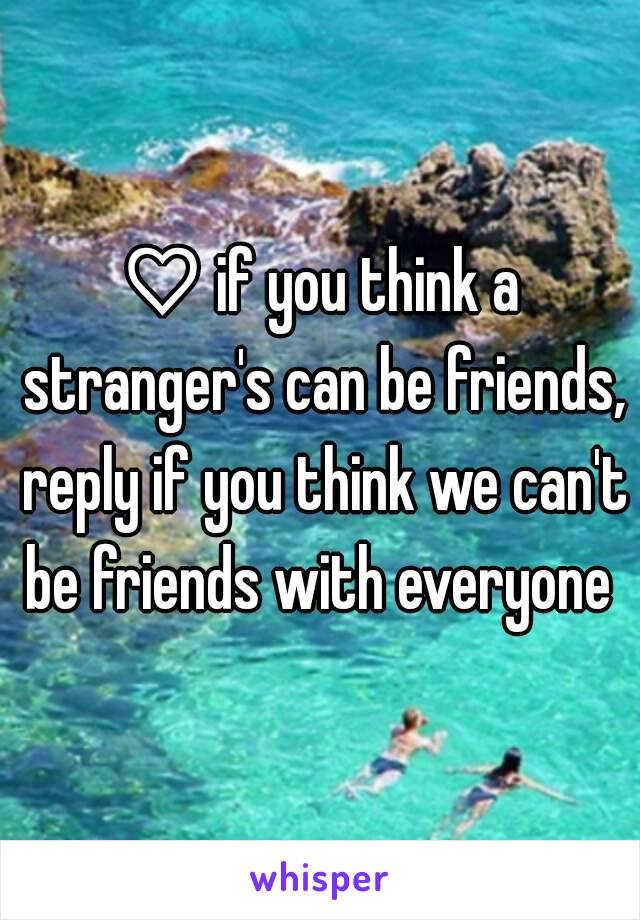 ♡ if you think a stranger's can be friends, reply if you think we can't be friends with everyone