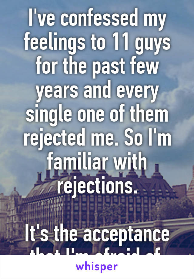 I've confessed my feelings to 11 guys for the past few years and every single one of them rejected me. So I'm familiar with rejections.  It's the acceptance that I'm afraid of.