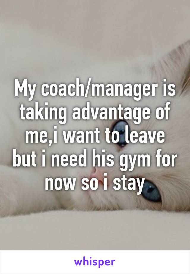 My coach/manager is taking advantage of me,i want to leave but i need his gym for now so i stay