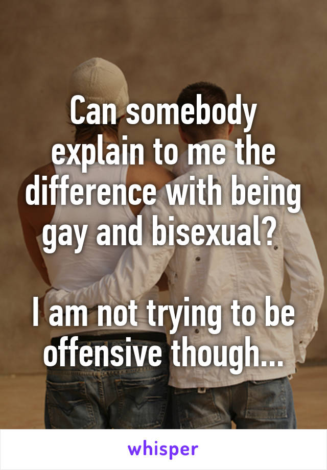 Can somebody explain to me the difference with being gay and bisexual?   I am not trying to be offensive though...