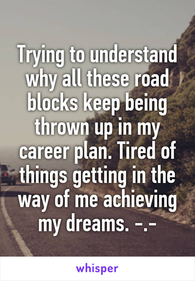 Trying to understand why all these road blocks keep being thrown up in my career plan. Tired of things getting in the way of me achieving my dreams. -.-