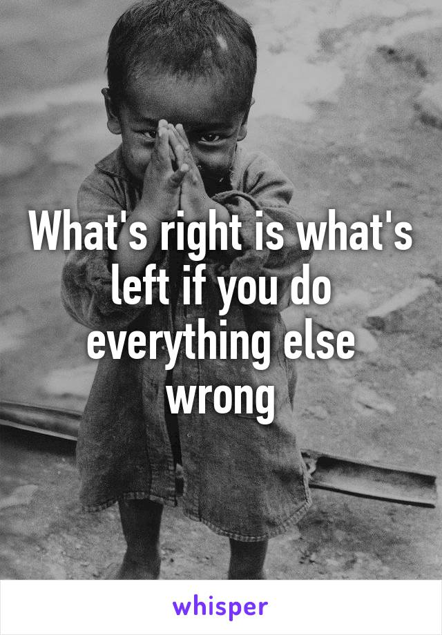 What's right is what's left if you do everything else wrong