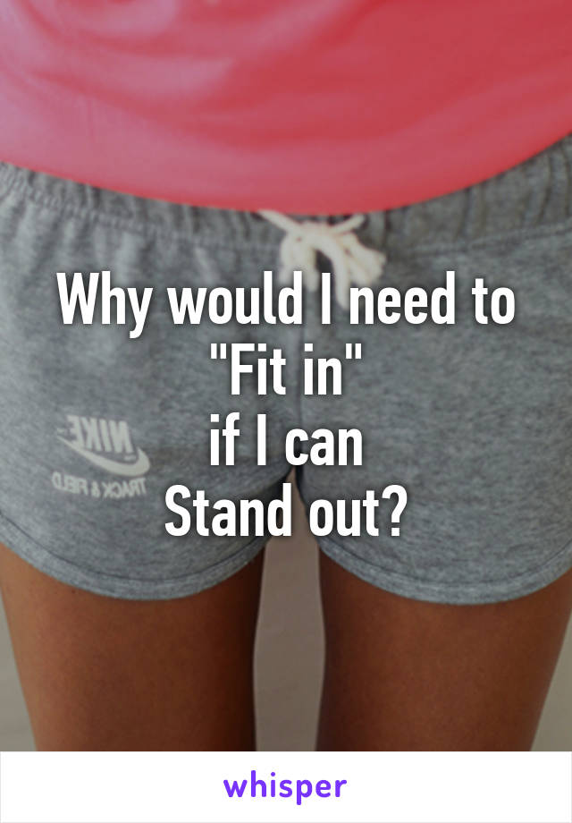 "Why would I need to ""Fit in"" if I can Stand out?"