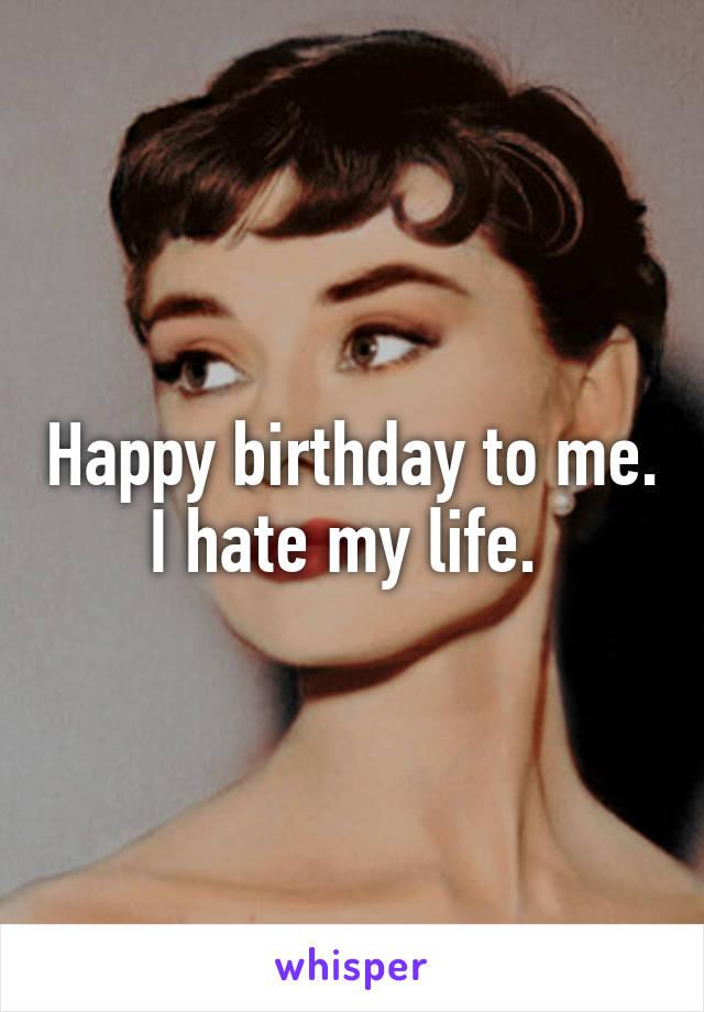 Happy birthday to me. I hate my life.