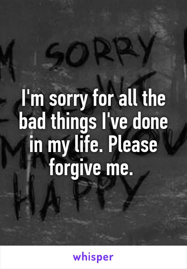 I'm sorry for all the bad things I've done in my life. Please forgive me.