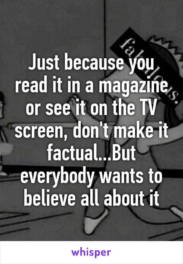 Just because you read it in a magazine or see it on the TV screen, don't make it factual...But everybody wants to believe all about it