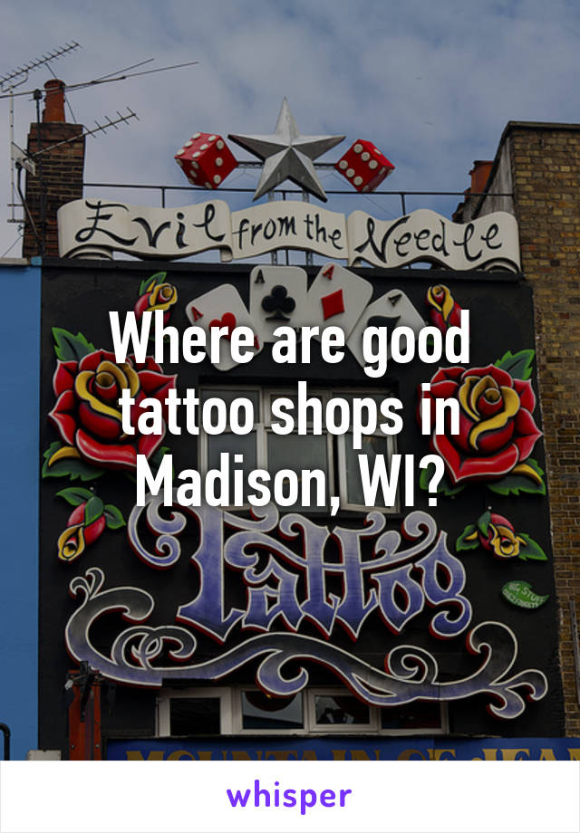 Where are good tattoo shops in Madison, WI?