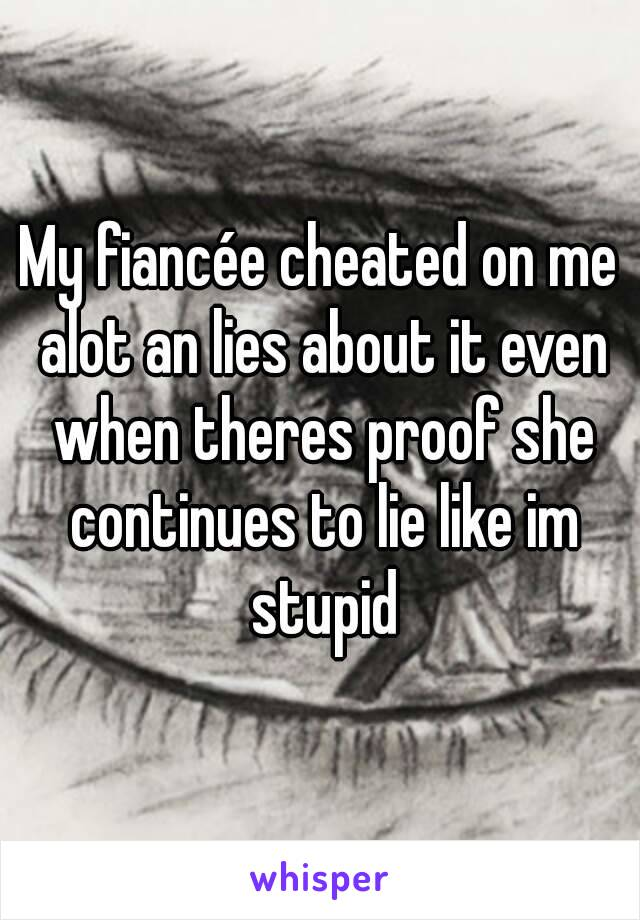 My fiancée cheated on me alot an lies about it even when theres proof she continues to lie like im stupid