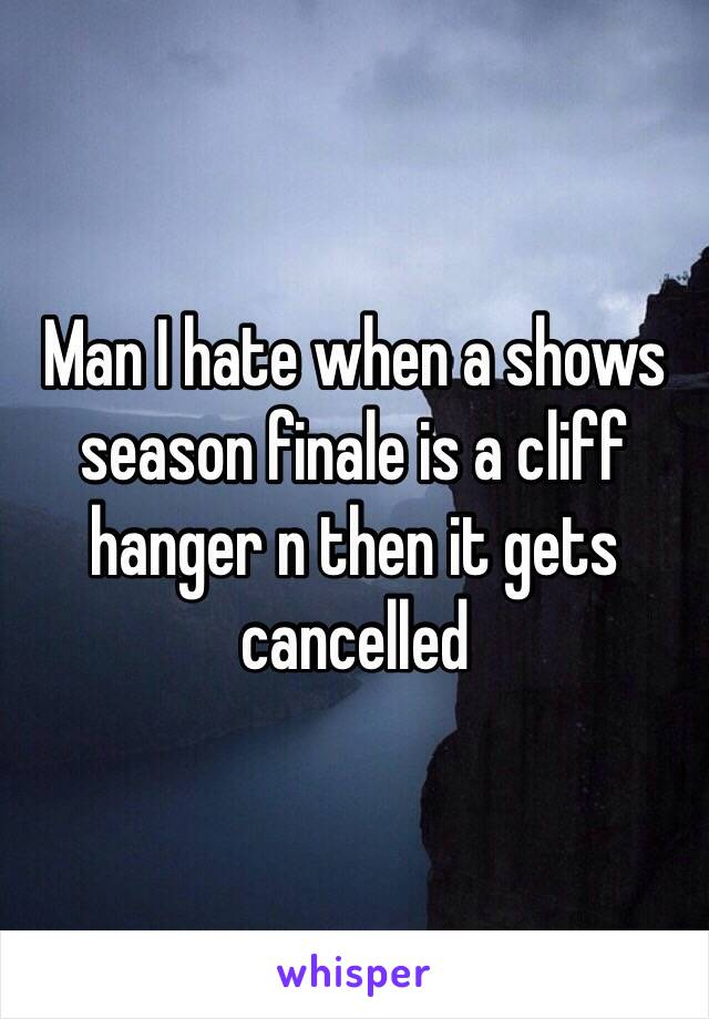 Man I hate when a shows season finale is a cliff hanger n then it gets cancelled