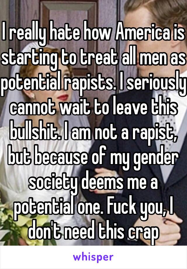 I really hate how America is starting to treat all men as potential rapists. I seriously cannot wait to leave this bullshit. I am not a rapist, but because of my gender society deems me a potential one. Fuck you, I don't need this crap