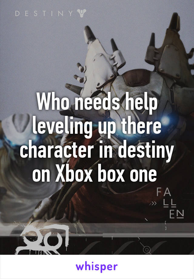Who needs help leveling up there character in destiny on Xbox box one