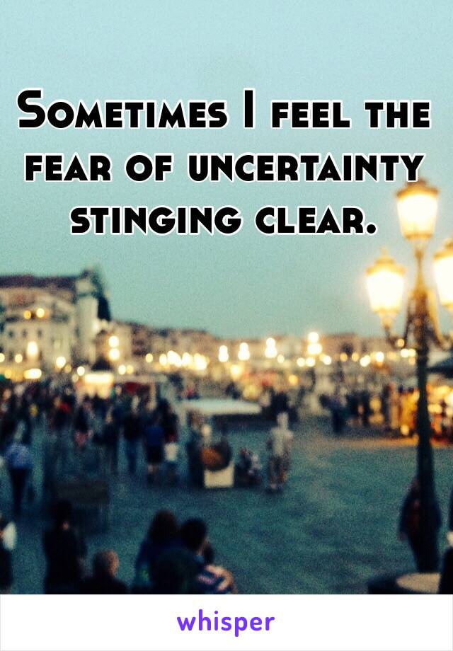 Sometimes I feel the fear of uncertainty stinging clear.