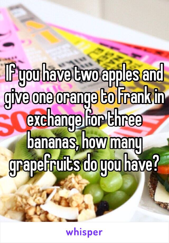 If you have two apples and give one orange to Frank in exchange for three bananas, how many grapefruits do you have?