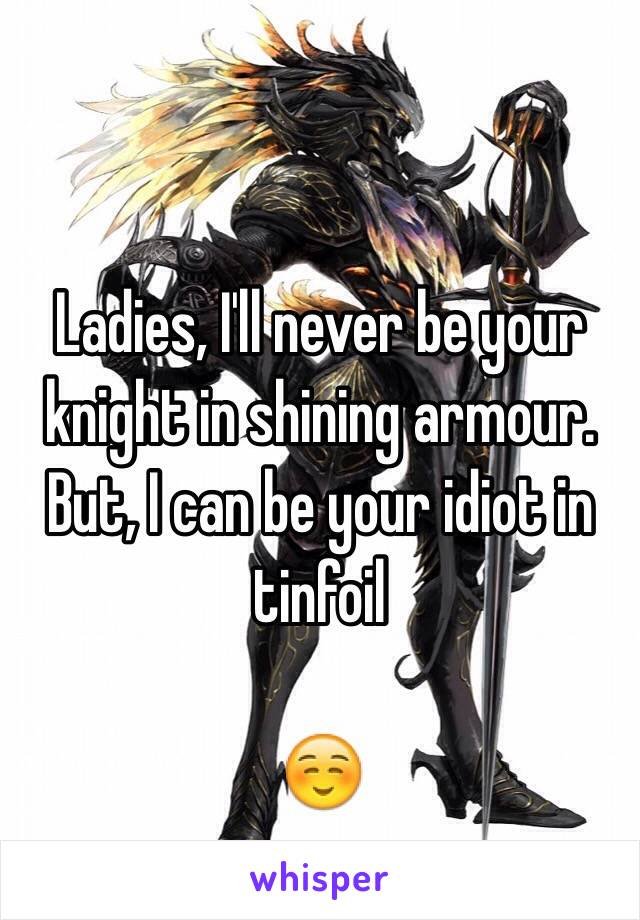 Ladies, I'll never be your knight in shining armour. But, I can be your idiot in tinfoil  ☺️
