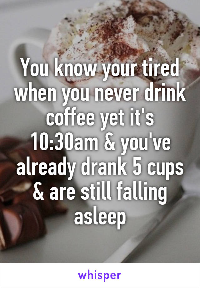You know your tired when you never drink coffee yet it's 10:30am & you've already drank 5 cups & are still falling asleep
