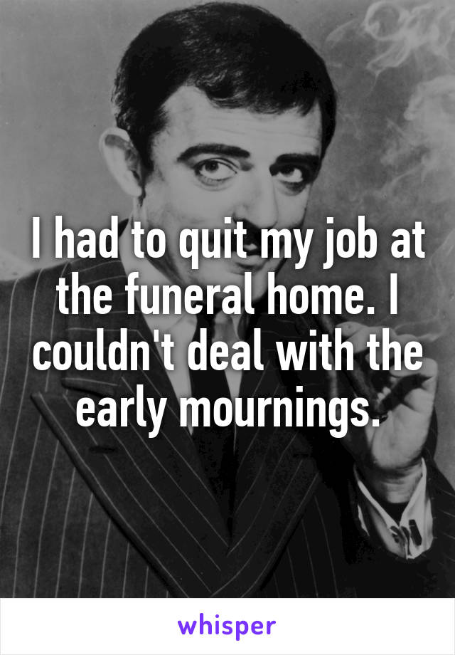 I had to quit my job at the funeral home. I couldn't deal with the early mournings.
