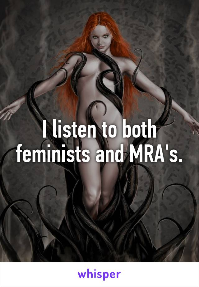 I listen to both feminists and MRA's.