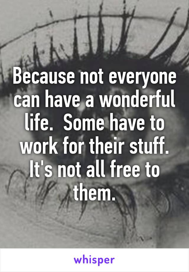 Because not everyone can have a wonderful life.  Some have to work for their stuff. It's not all free to them.