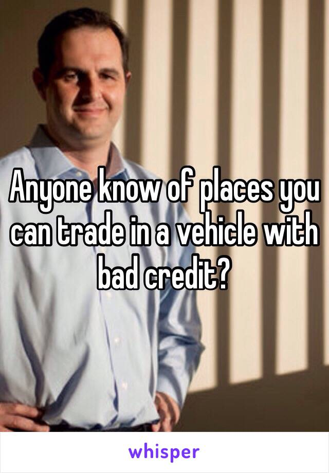 Anyone know of places you can trade in a vehicle with bad credit?