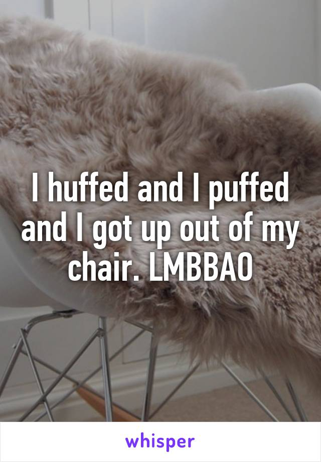 I huffed and I puffed and I got up out of my chair. LMBBAO