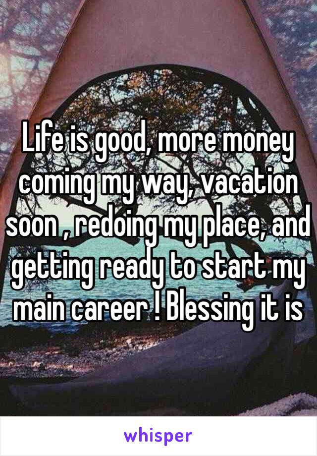 Life is good, more money coming my way, vacation soon , redoing my place, and getting ready to start my main career ! Blessing it is
