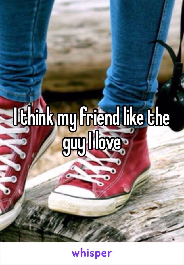 I think my friend like the guy I love