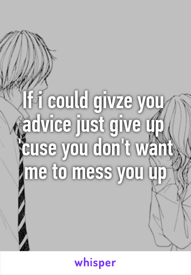 If i could givze you  advice just give up  'cuse you don't want me to mess you up