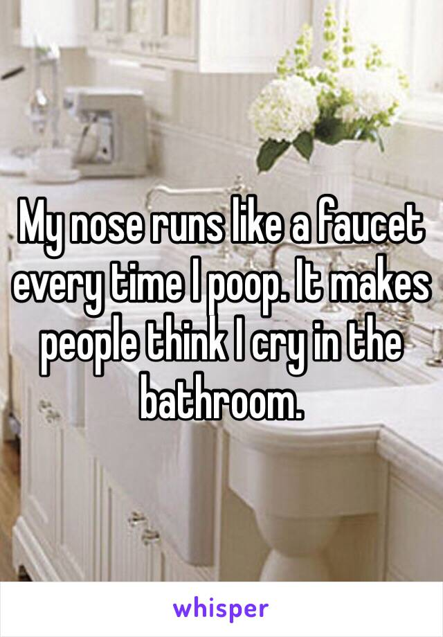 My nose runs like a faucet every time I poop. It makes people think I cry in the bathroom.