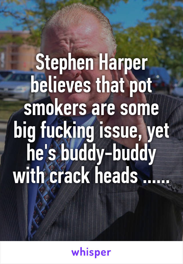 Stephen Harper believes that pot smokers are some big fucking issue, yet he's buddy-buddy with crack heads ......