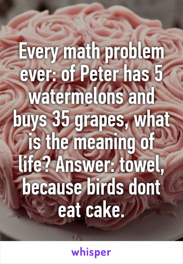 Every math problem ever: of Peter has 5 watermelons and buys 35 grapes, what is the meaning of life? Answer: towel, because birds dont eat cake.