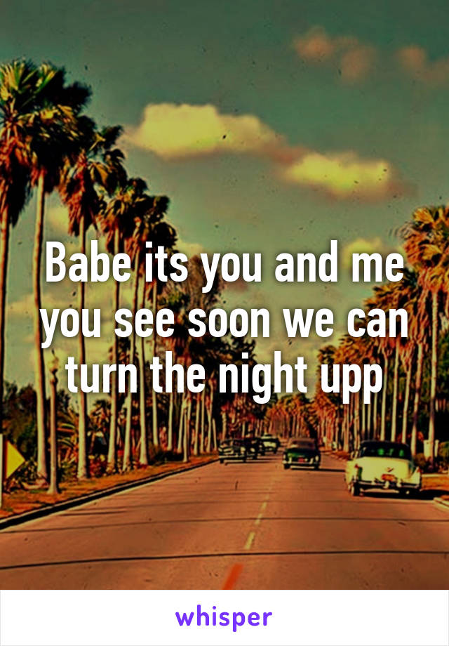 Babe its you and me you see soon we can turn the night upp