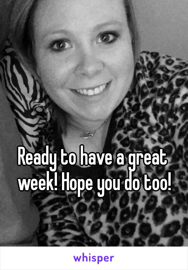 Ready to have a great week! Hope you do too!