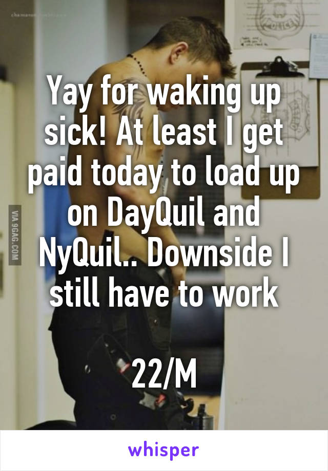 Yay for waking up sick! At least I get paid today to load up on DayQuil and NyQuil.. Downside I still have to work  22/M