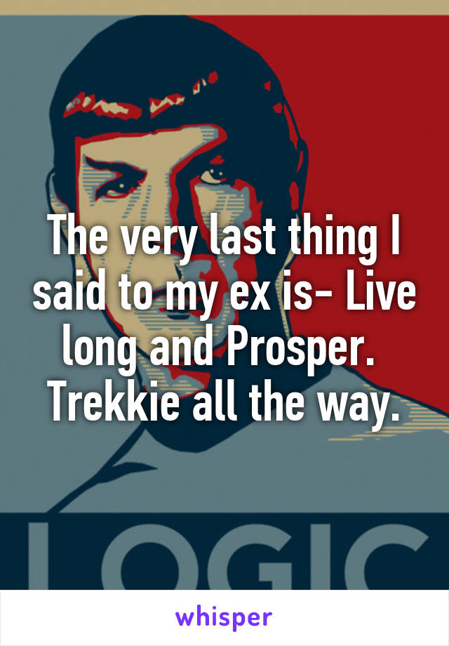 The very last thing I said to my ex is- Live long and Prosper.  Trekkie all the way.