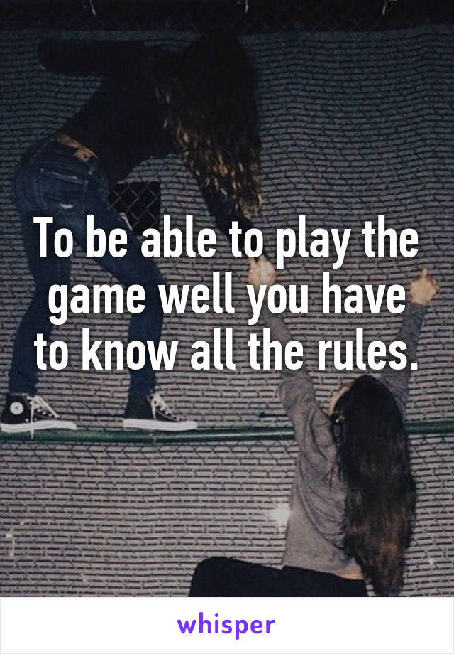 To be able to play the game well you have to know all the rules.