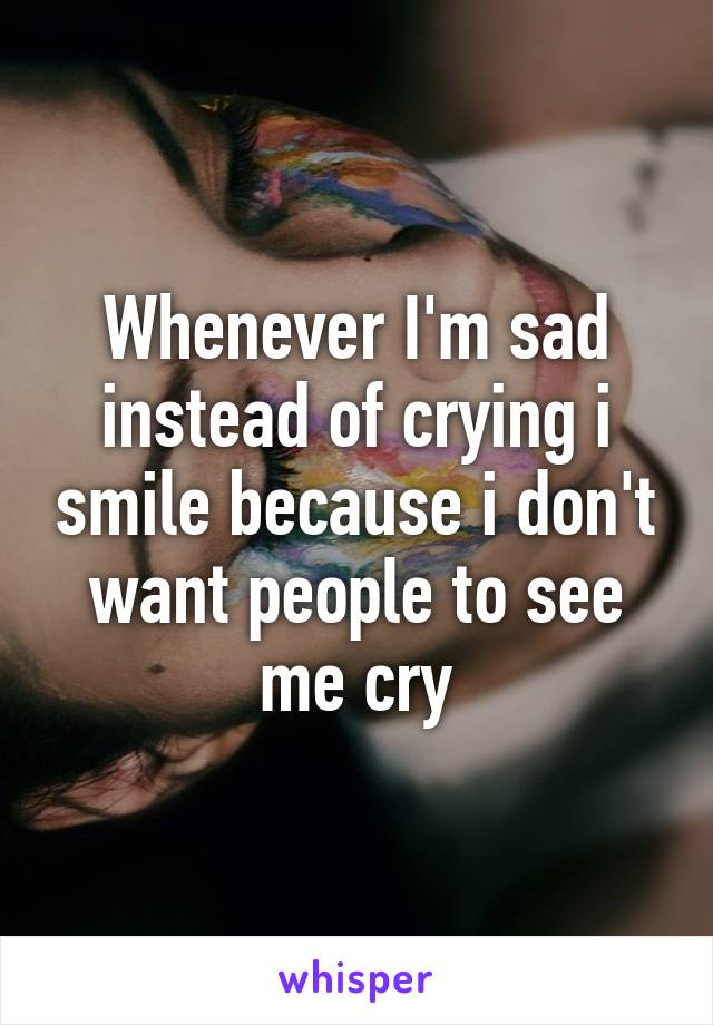Whenever I'm sad instead of crying i smile because i don't want people to see me cry
