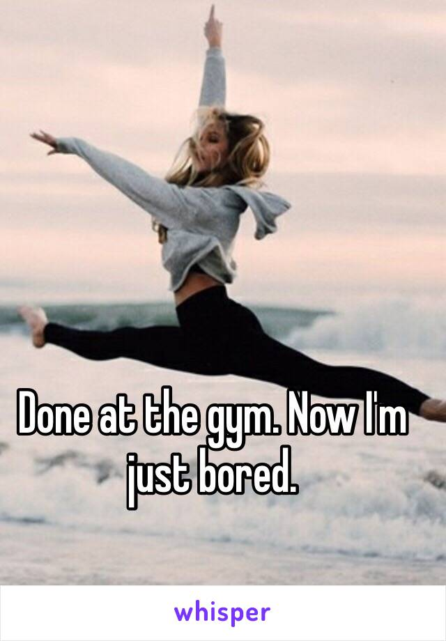 Done at the gym. Now I'm just bored.