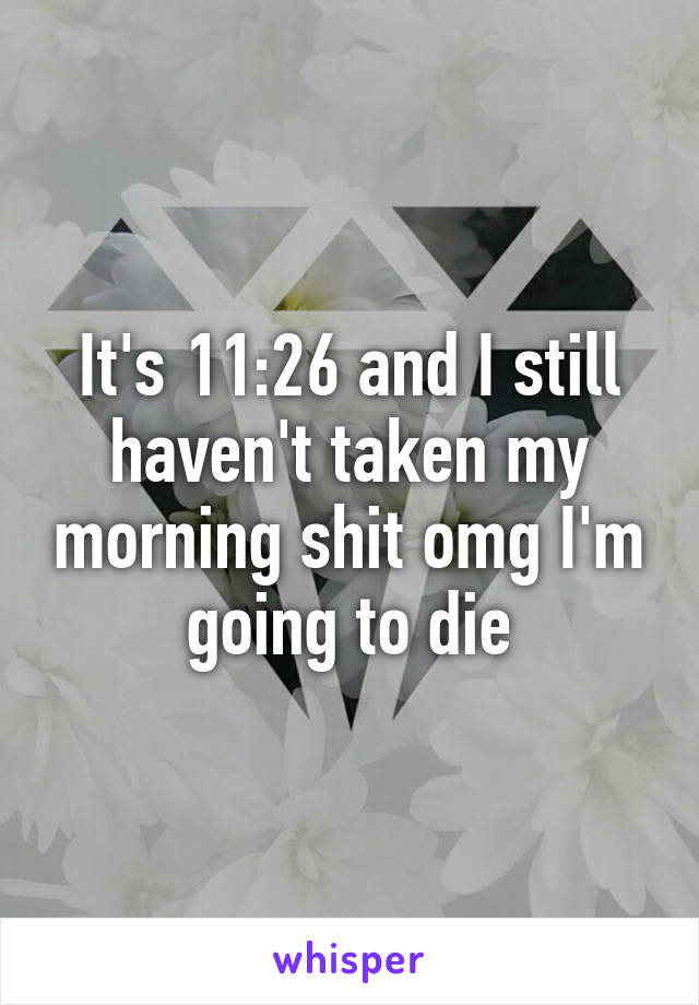 It's 11:26 and I still haven't taken my morning shit omg I'm going to die