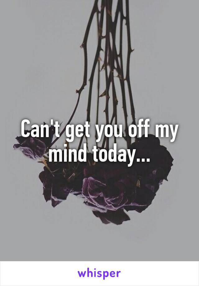 Can't get you off my mind today...