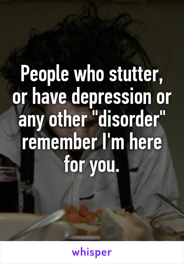 "People who stutter, or have depression or any other ""disorder"" remember I'm here for you."
