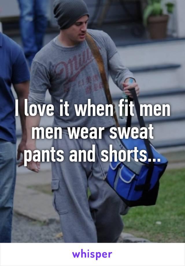 I love it when fit men men wear sweat pants and shorts...