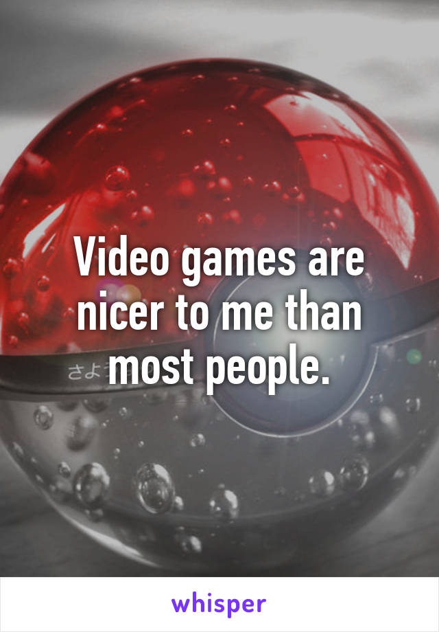 Video games are nicer to me than most people.