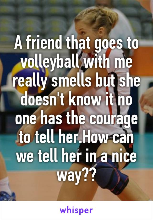 A friend that goes to volleyball with me really smells but she doesn't know it no one has the courage to tell her.How can we tell her in a nice way??