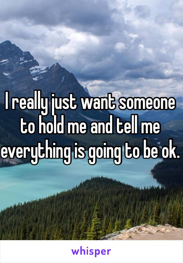 I really just want someone to hold me and tell me everything is going to be ok.
