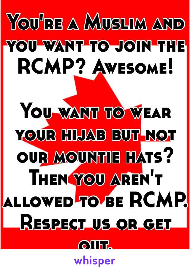 You're a Muslim and you want to join the RCMP? Awesome!  You want to wear your hijab but not our mountie hats? Then you aren't allowed to be RCMP. Respect us or get out.