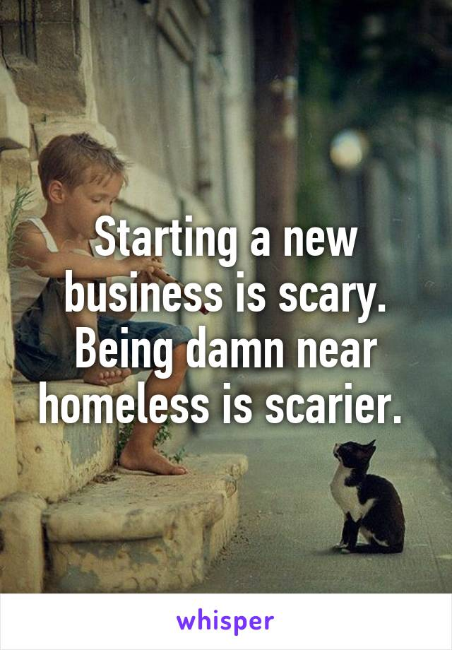 Starting a new business is scary. Being damn near homeless is scarier.