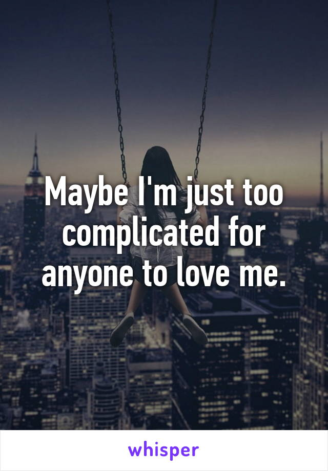 Maybe I'm just too complicated for anyone to love me.