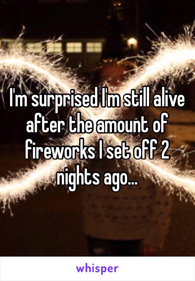 I'm surprised I'm still alive after the amount of fireworks I set off 2 nights ago...