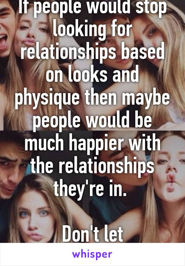 If people would stop looking for relationships based on looks and physique then maybe people would be much happier with the relationships they're in.   Don't let appearances fool you
