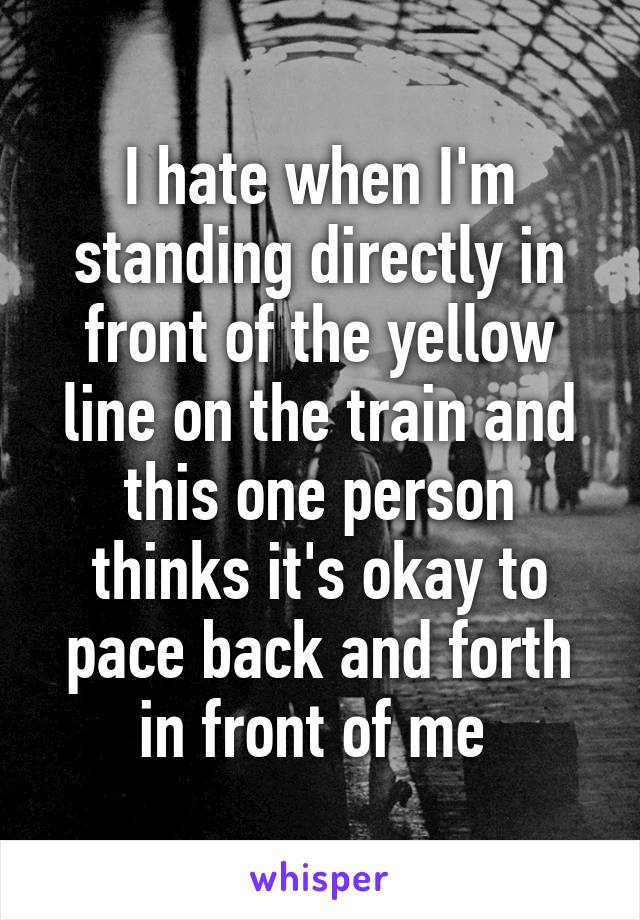 I hate when I'm standing directly in front of the yellow line on the train and this one person thinks it's okay to pace back and forth in front of me